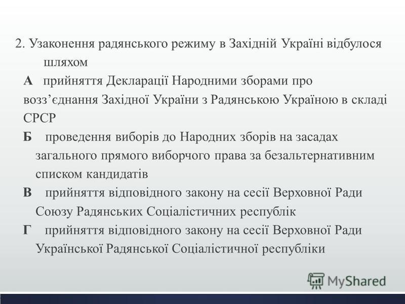 2. Узаконення радянського режиму в Західній Україні відбулося шляхом А прийняття Декларації Народними зборами про воззєднання Західної України з Радянською Україною в складі СРСР Б проведення виборів до Народних зборів на засадах загального прямого в
