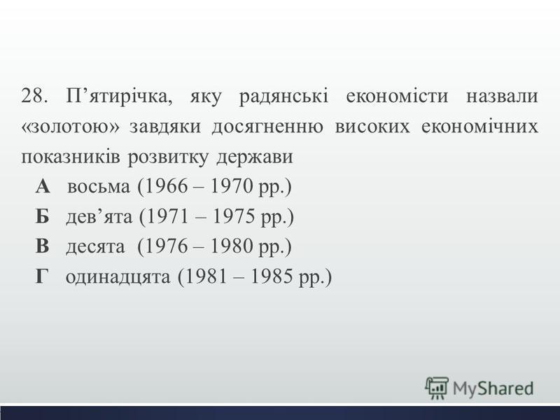 28. Пятирічка, яку радянські економісти назвали «золотою» завдяки досягненню високих економічних показників розвитку держави А восьма (1966 – 1970 рр.) Б девята (1971 – 1975 рр.) В десята (1976 – 1980 рр.) Г одинадцята (1981 – 1985 рр.)