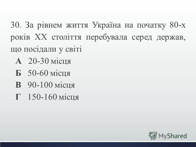 30. За рівнем життя Україна на початку 80-х років ХХ століття перебувала серед держав, що посідали у світі А 20-30 місця Б 50-60 місця В 90-100 місця Г 150-160 місця
