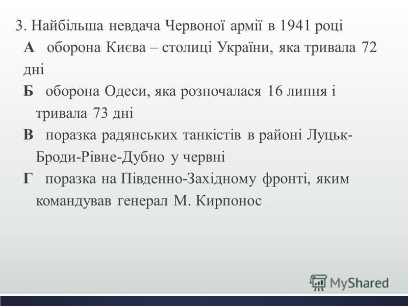 3. Найбільша невдача Червоної армії в 1941 році А оборона Києва – столиці України, яка тривала 72 дні Б оборона Одеси, яка розпочалася 16 липня і тривала 73 дні В поразка радянських танкістів в районі Луцьк- Броди-Рівне-Дубно у червні Г поразка на Пі