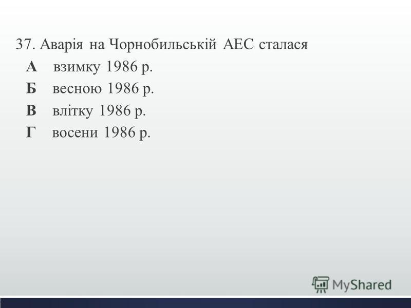 37. Аварія на Чорнобильській АЕС сталася А взимку 1986 р. Б весною 1986 р. В влітку 1986 р. Г восени 1986 р.