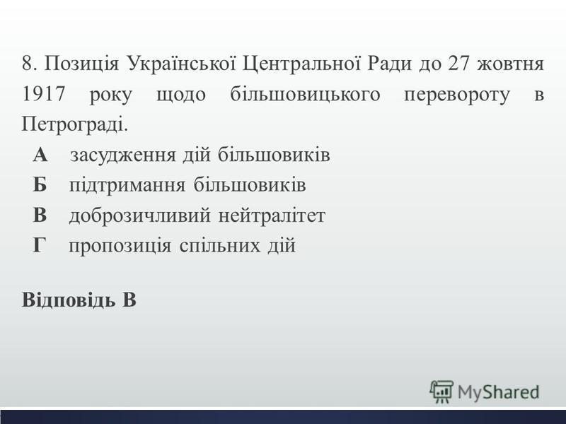 8. Позиція Української Центральної Ради до 27 жовтня 1917 року щодо більшовицького перевороту в Петрограді. А засудження дій більшовиків Б підтримання більшовиків В доброзичливий нейтралітет Г пропозиція спільних дій Відповідь В