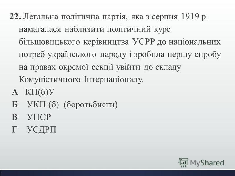 22. Легальна політична партія, яка з серпня 1919 р. намагалася наблизити політичний курс більшовицького керівництва УСРР до національних потреб українського народу і зробила першу спробу на правах окремої секції увійти до складу Комуністичного Інтерн