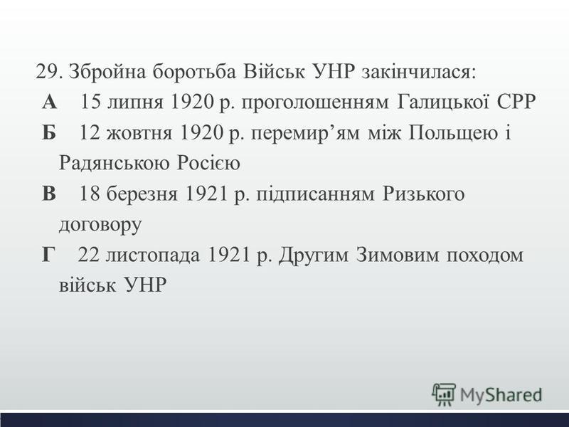 29. Збройна боротьба Військ УНР закінчилася: А 15 липня 1920 р. проголошенням Галицької СРР Б 12 жовтня 1920 р. перемирям між Польщею і Радянською Росією В 18 березня 1921 р. підписанням Ризького договору Г 22 листопада 1921 р. Другим Зимовим походом