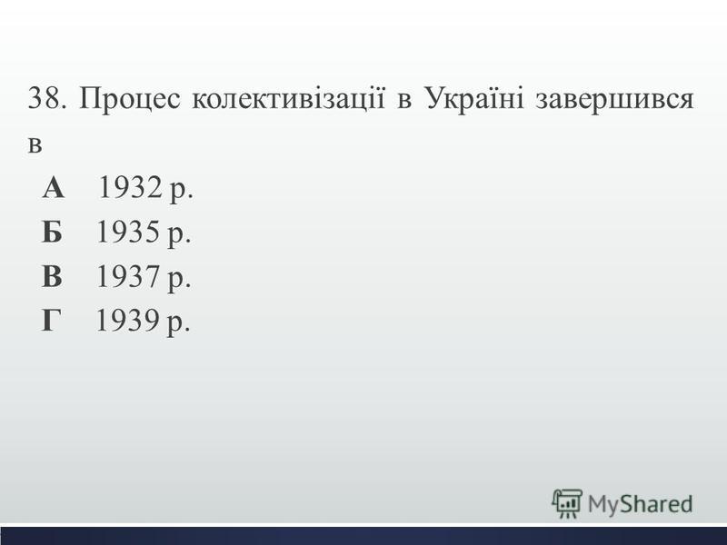 38. Процес колективізації в Україні завершився в А 1932 р. Б 1935 р. В 1937 р. Г 1939 р.