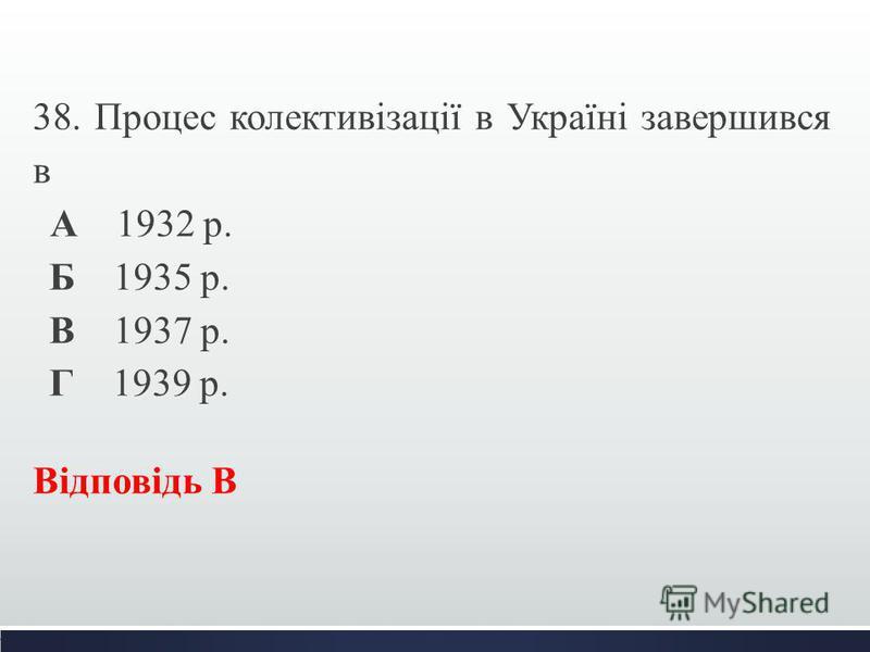 38. Процес колективізації в Україні завершився в А 1932 р. Б 1935 р. В 1937 р. Г 1939 р. Відповідь В