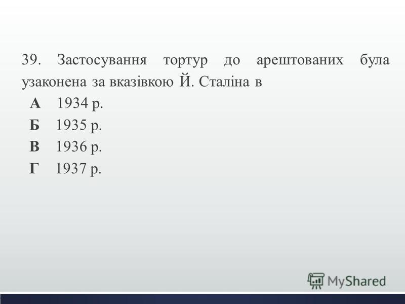 39. Застосування тортур до арештованих була узаконена за вказівкою Й. Сталіна в А 1934 р. Б 1935 р. В 1936 р. Г 1937 р.
