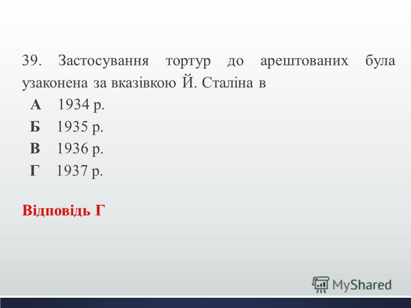 39. Застосування тортур до арештованих була узаконена за вказівкою Й. Сталіна в А 1934 р. Б 1935 р. В 1936 р. Г 1937 р. Відповідь Г