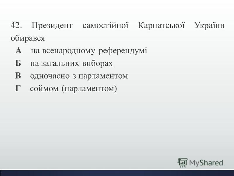 42. Президент самостійної Карпатської України обирався А на всенародному референдумі Б на загальних виборах В одночасно з парламентом Г соймом (парламентом)