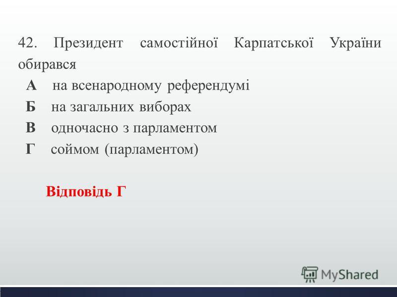 42. Президент самостійної Карпатської України обирався А на всенародному референдумі Б на загальних виборах В одночасно з парламентом Г соймом (парламентом) Відповідь Г