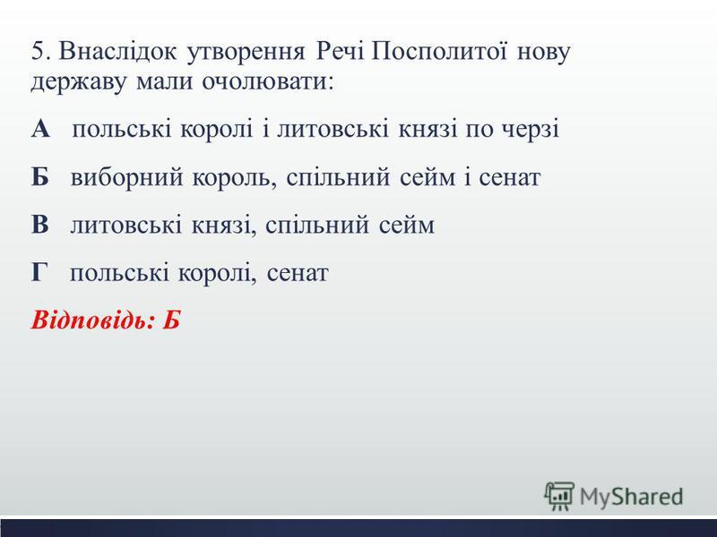 5. Внаслідок утворення Речі Посполитої нову державу мали очолювати: А польські королі і литовські князі по черзі Б виборний король, спільний сейм і сенат В литовські князі, спільний сейм Г польські королі, сенат Відповідь: Б