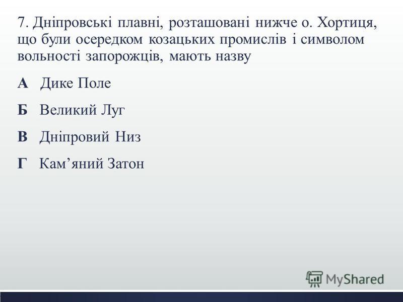 7. Дніпровські плавні, розташовані нижче о. Хортиця, що були осередком козацьких промислів і символом вольності запорожців, мають назву А Дике Поле Б Великий Луг В Дніпровий Низ Г Камяний Затон