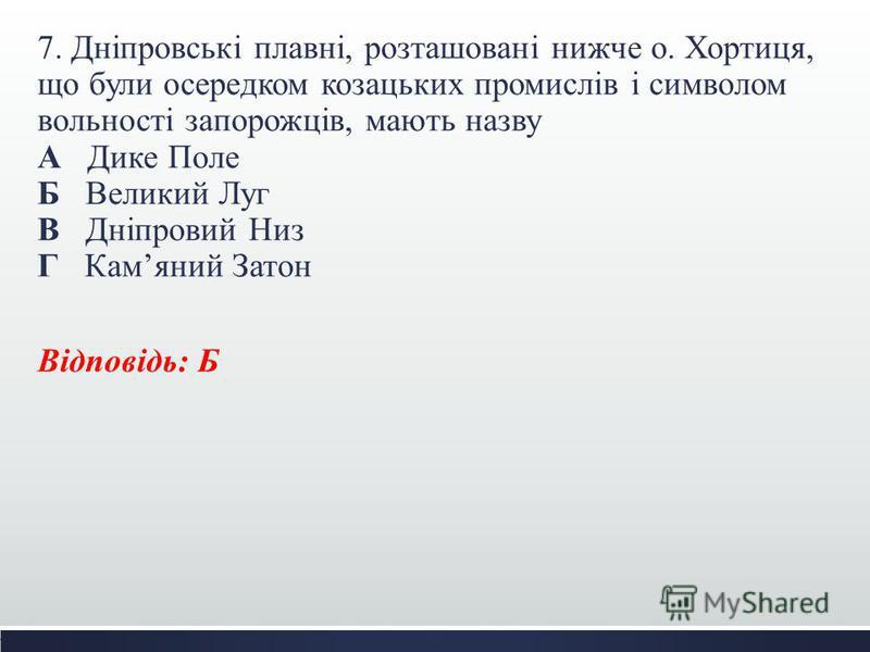 7. Дніпровські плавні, розташовані нижче о. Хортиця, що були осередком козацьких промислів і символом вольності запорожців, мають назву А Дике Поле Б Великий Луг В Дніпровий Низ Г Камяний Затон Відповідь: Б