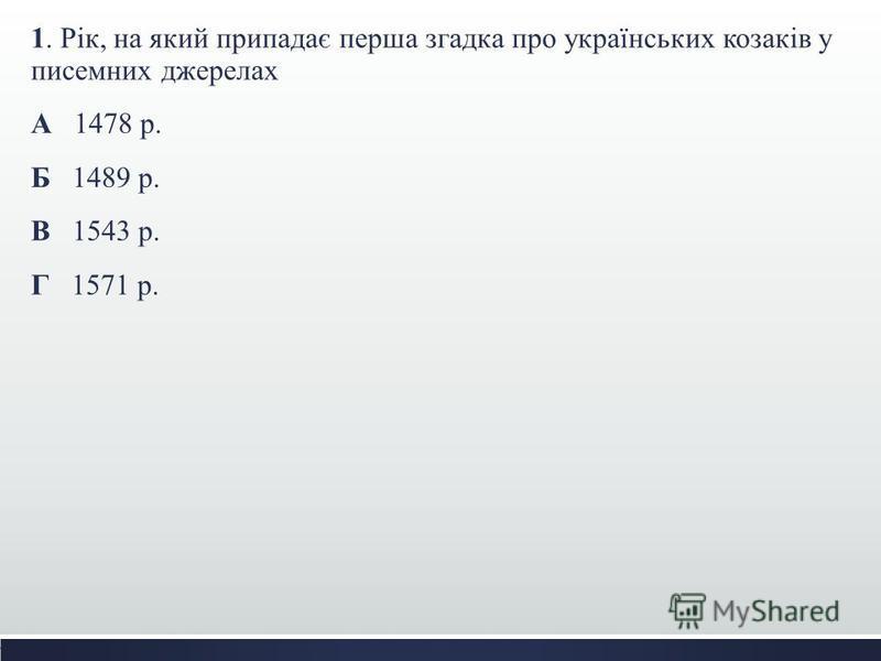 1. Рік, на який припадає перша згадка про українських козаків у писемних джерелах А 1478 р. Б 1489 р. В 1543 р. Г 1571 р.
