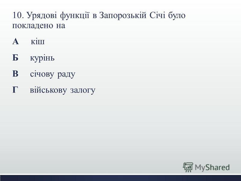 10. Урядові функції в Запорозькій Січі було покладено на А кіш Б курінь В січову раду Г військову залогу