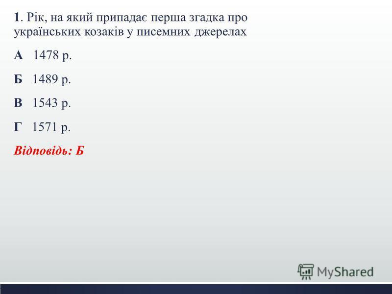 1. Рік, на який припадає перша згадка про українських козаків у писемних джерелах А 1478 р. Б 1489 р. В 1543 р. Г 1571 р. Відповідь: Б