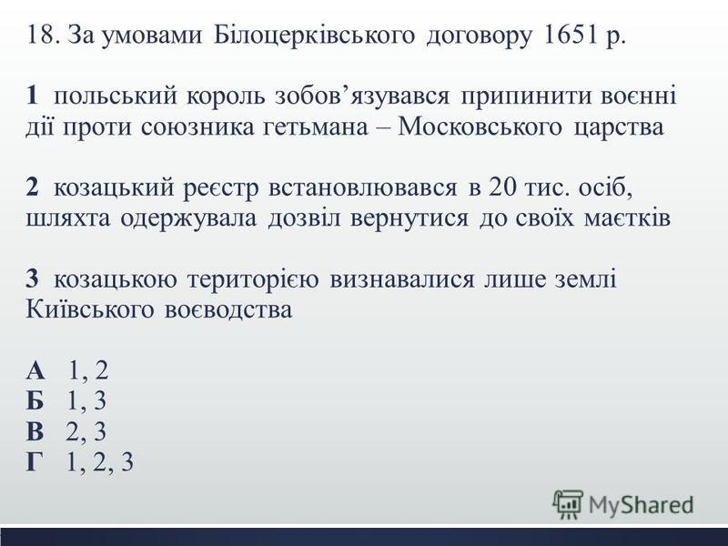 18. За умовами Білоцерківського договору 1651 р. 1 польський король зобовязувався припинити воєнні дії проти союзника гетьмана – Московського царства 2 козацький реєстр встановлювався в 20 тис. осіб, шляхта одержувала дозвіл вернутися до своїх маєткі