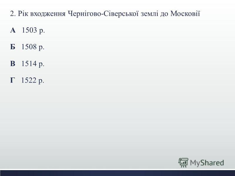 2. Рік входження Чернігово-Сіверської землі до Московії А 1503 р. Б 1508 р. В 1514 р. Г 1522 р.