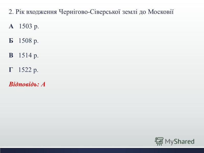 2. Рік входження Чернігово-Сіверської землі до Московії А 1503 р. Б 1508 р. В 1514 р. Г 1522 р. Відповідь: А