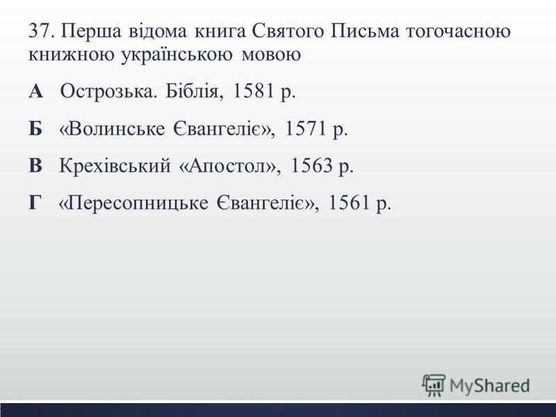 37. Перша відома книга Святого Письма тогочасною книжною українською мовою А Острозька. Біблія, 1581 р. Б «Волинське Євангеліє», 1571 р. В Крехівський «Апостол», 1563 р. Г «Пересопницьке Євангеліє», 1561 р.