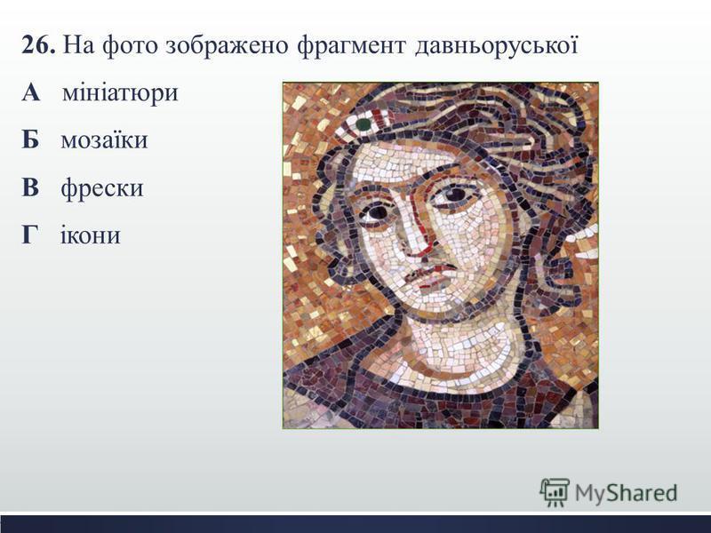 26. На фото зображено фрагмент давньоруської А мініатюри Б мозаїки В фрески Г ікони