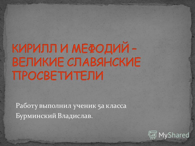 Работу выполнил ученик 5 а класса Бурминский Владислав.