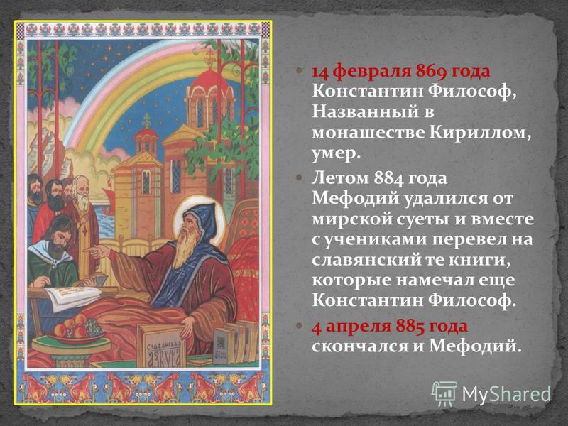 14 февраля 869 года Константин Философ, Названный в монашестве Кириллом, умер. Летом 884 года Мефодий удалился от мирской суеты и вместе с учениками перевел на славянский те книги, которые намечал еще Константин Философ. 4 апреля 885 года скончался и