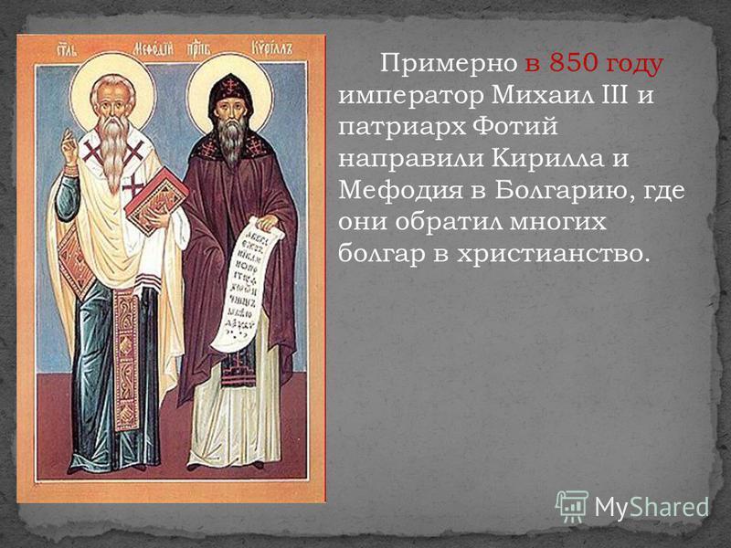 Примерно в 850 году император Михаил III и патриарх Фотий направили Кирилла и Мефодия в Болгарию, где они обратил многих болгар в христианство.