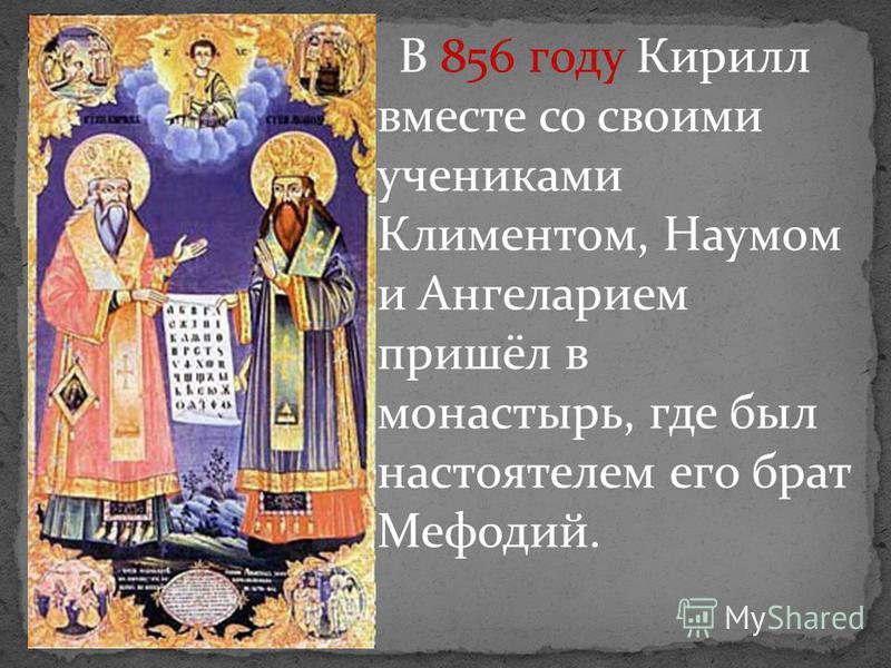В 856 году Кирилл вместе со своими учениками Климентом, Наумом и Ангеларием пришёл в монастырь, где был настоятелем его брат Мефодий.