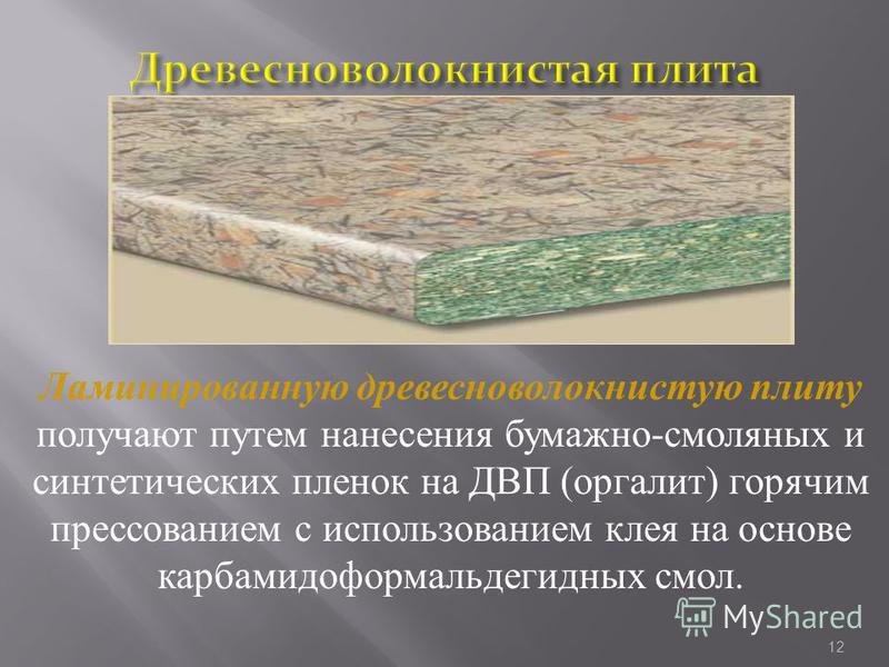 Ламинированную древесноволокнистую плиту получают путем нанесения бумажно-смоляных и синтетических пленок на ДВП (оргалит) горячим прессованием с использованием клея на основе карбамидоформальдегидных смол. 12
