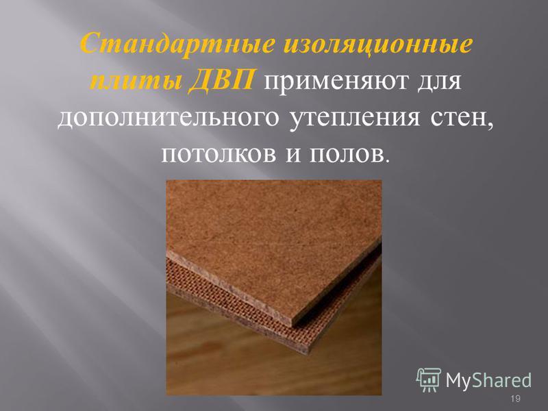 Стандартные изоляционные плиты ДВП применяют для дополнительного утепления стен, потолков и полов. 19