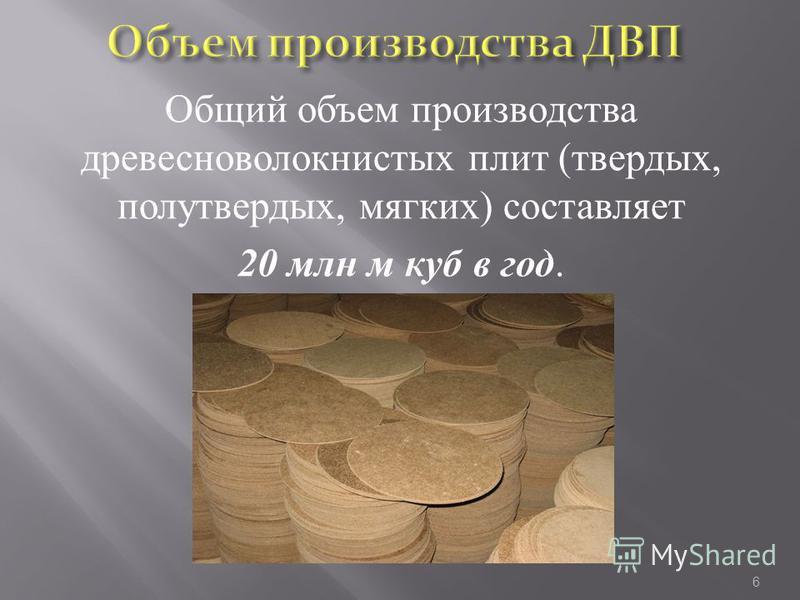 Общий объем производства древесноволокнистых плит (твердых, полутвердых, мягких) составляет 20 млн м куб в год. 6
