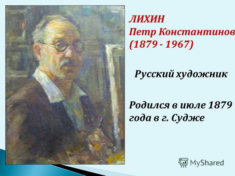 ЛИХИН Петр Константинович (1879 - 1967) Родился в июле 1879 года в г. Судже Русский художник
