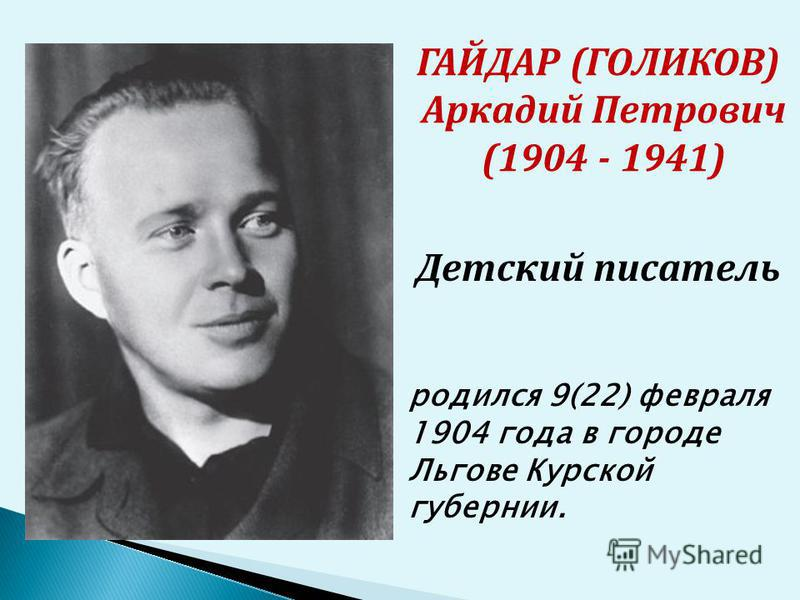 ГАЙДАР (ГОЛИКОВ) Аркадий Петрович (1904 - 1941) родился 9(22) февраля 1904 года в городе Льгове Курской губернии. Детский писатель
