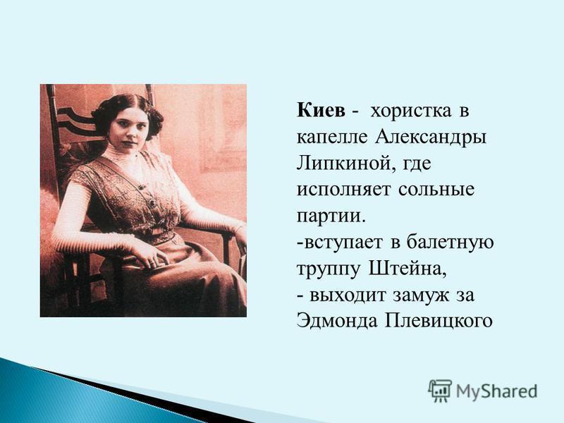 Киев - хористка в капелле Александры Липкиной, где исполняет сольные партии. -вступает в балетную труппу Штейна, - выходит замуж за Эдмонда Плевицкого