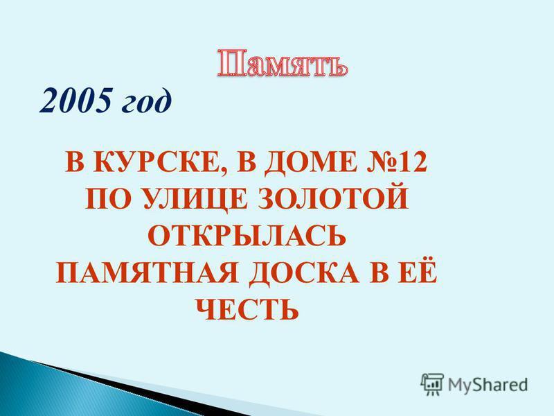2005 год В КУРСКЕ, В ДОМЕ 12 ПО УЛИЦЕ ЗОЛОТОЙ ОТКРЫЛАСЬ ПАМЯТНАЯ ДОСКА В ЕЁ ЧЕСТЬ