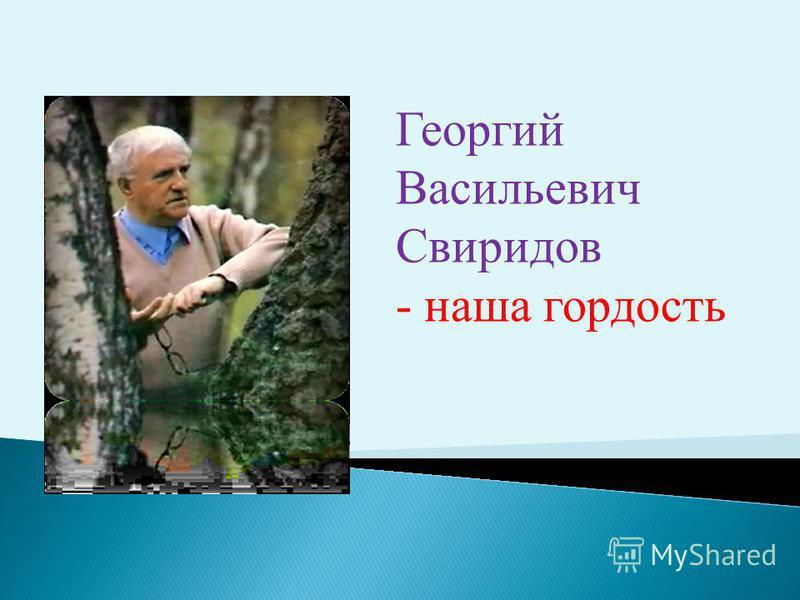 Георгий Васильевич Свиридов - наша гордость
