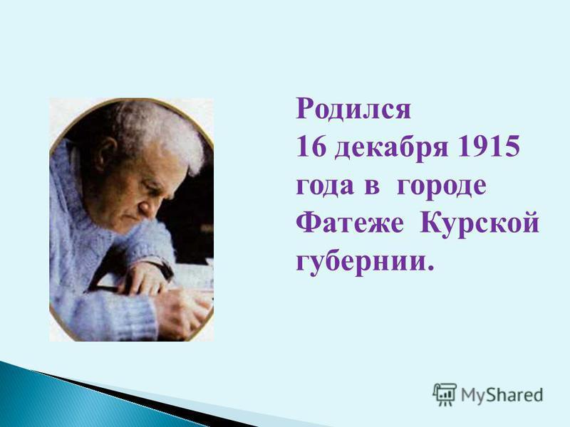 Родился 16 декабря 1915 года в городе Фатеже Курской губернии.