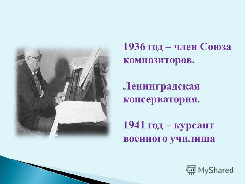 1936 год – член Союза композиторов. Ленинградская консерватория. 1941 год – курсант военного училища