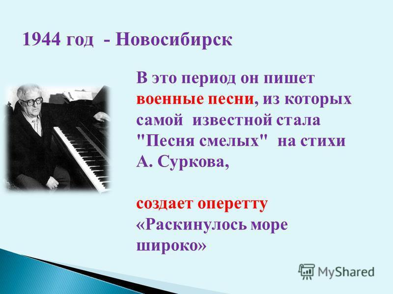 В это период он пишет военные песни, из которых самой известной стала Песня смелых на стихи А. Суркова, создает оперетту «Раскинулось море широко» 1944 год - Новосибирск