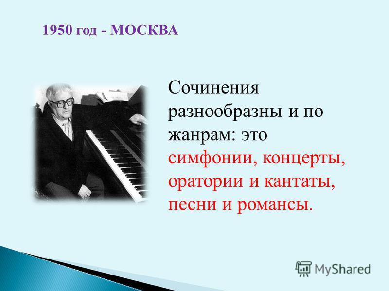 1950 год - МОСКВА Сочинения разнообразны и по жанрам: это симфонии, концерты, оратории и кантаты, песни и романсы.