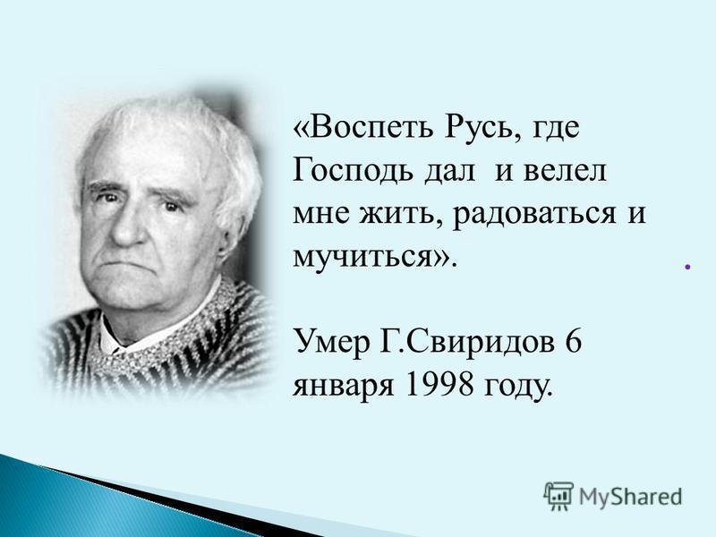 . «Воспеть Русь, где Господь дал и велел мне жить, радоваться и мучиться». Умер Г.Свиридов 6 января 1998 году.