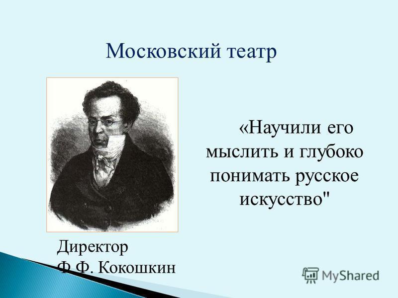 Московский театр Директор Ф.Ф. Кокошкин «Научили его мыслить и глубоко понимать русское искусство