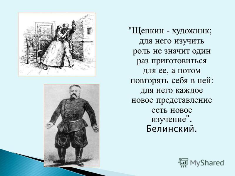 Щепкин - художник; для него изучить роль не значит один раз приготовиться для ее, а потом повторять себя в ней: для него каждое новое представление есть новое изучение . Белинский.