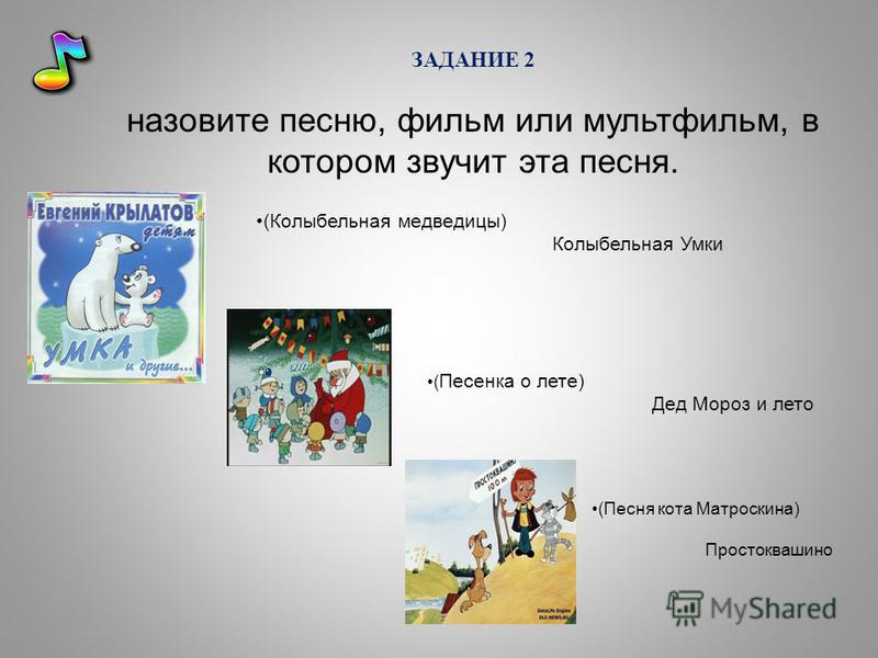 ЗАДАНИЕ 2 назовите песню, фильм или мультфильм, в котором звучит эта песня. (Колыбельная медведицы) Колыбельная Умки ( Песенка о лете) Дед Мороз и лето (Песня кота Матроскина) Простоквашино