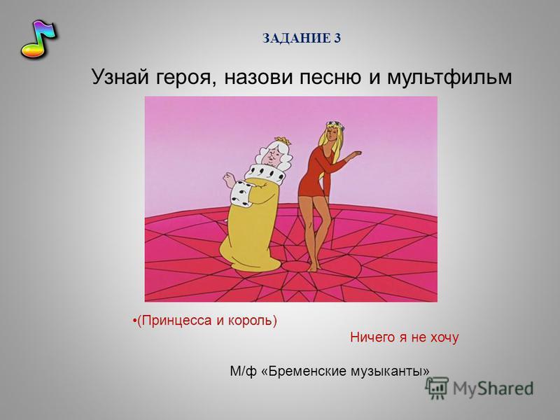 ЗАДАНИЕ 3 Узнай героя, назови песню и мультфильм (Принцесса и король) Ничего я не хочу М/ф «Бременские музыканты»