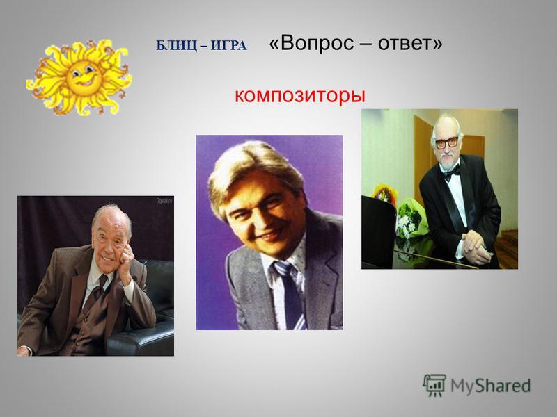 БЛИЦ – ИГРА «Вопрос – ответ» композиторы