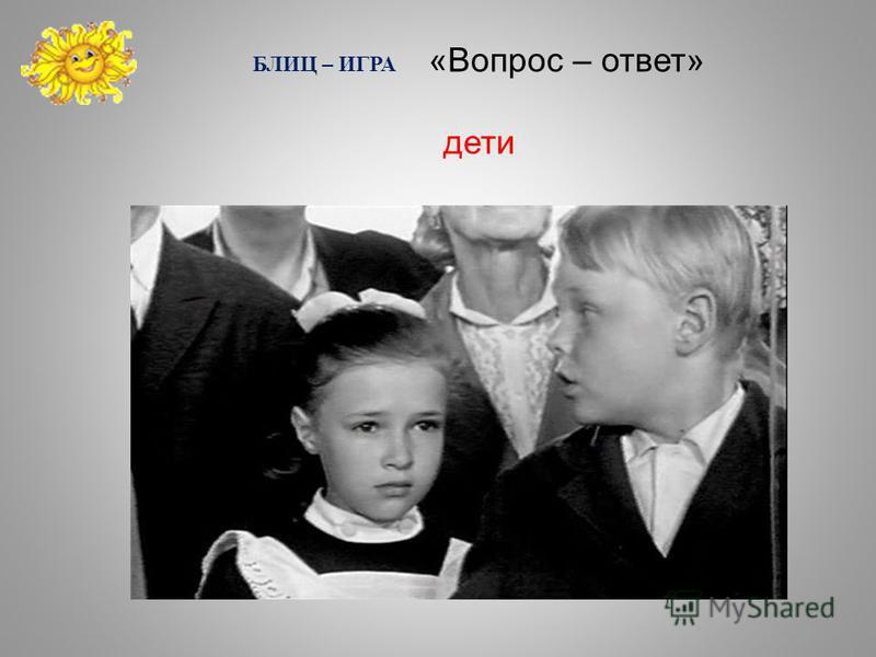 БЛИЦ – ИГРА «Вопрос – ответ» дети