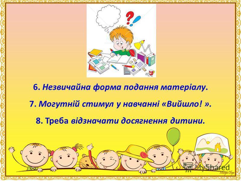 6. Незвичайна форма подання матеріалу. 7. Могутній стимул у навчанні «Вийшло! ». 8. Треба відзначати досягнення дитини.