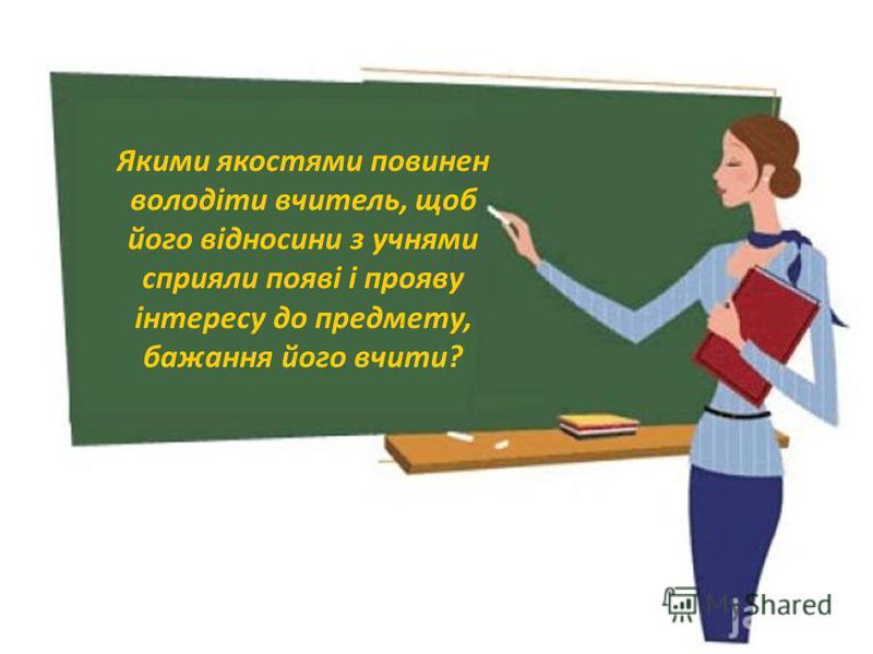 Якими якостями повинен володіти вчитель, щоб його відносини з учнями сприяли появі і прояву інтересу до предмету, бажання його вчити?